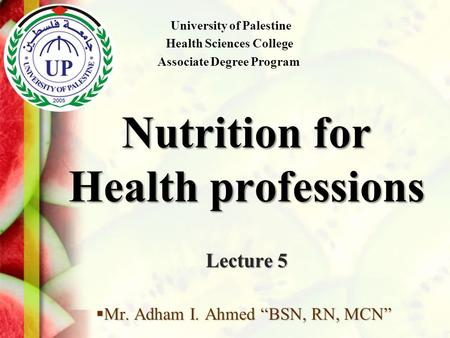 "Nutrition for Health professions Lecture 5  Mr. Adham I. Ahmed ""BSN, RN, MCN"" University of Palestine Health Sciences College Associate Degree Program."