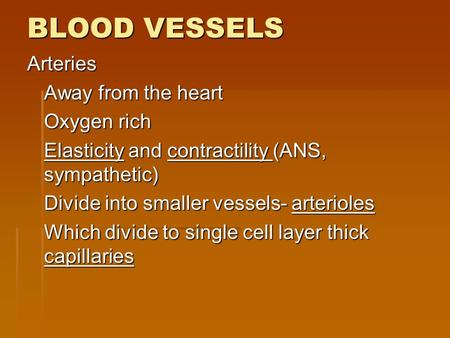 BLOOD VESSELS Arteries Away from the heart Oxygen rich Elasticity and contractility (ANS, sympathetic) Divide into smaller vessels- arterioles Which divide.