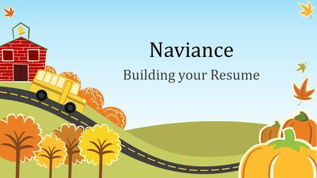 Naviance Building your Resume. 10 Easy Steps to Build your Resume: Step 1.Log into Naviance (Family Connection) Step 2.Click on Update your Resume Step.