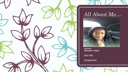 All About Me… Whitney Taylor EDU 692 Introduction.