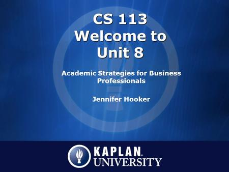 CS 113 Welcome to Unit 8 Academic Strategies for Business Professionals Jennifer Hooker.