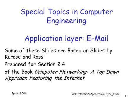Spring 2006 CPE 0907532: Application Layer_Email 1 Special Topics in Computer Engineering Application layer: E-Mail Some of these Slides are Based on Slides.