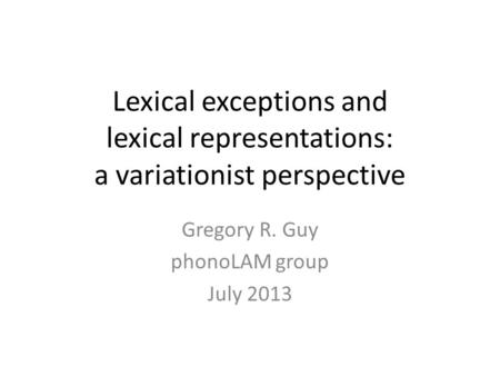 Lexical exceptions and lexical representations: a variationist perspective Gregory R. Guy phonoLAM group July 2013.