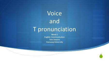  Voice and T pronunciation Week 6 English Communication Tom Stearns Hansung University.