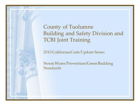 County of Tuolumne Building and Safety Division and TCBI Joint Training 2010 California Code Update Series Storm Water Prevention/Green Building Standards.