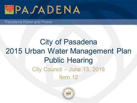 Pasadena Water and Power City of Pasadena 2015 Urban Water Management Plan Public Hearing City Council – June 13, 2016 Item 12.