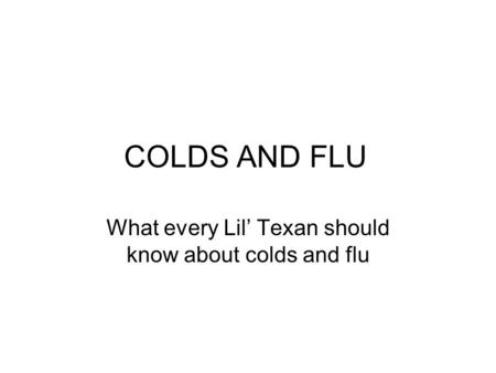 COLDS AND FLU What every Lil' Texan should know about colds and flu.