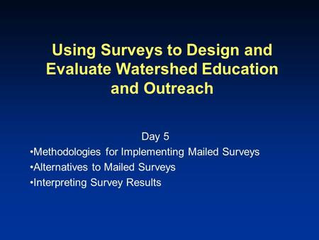 Using Surveys to Design and Evaluate Watershed Education and Outreach Day 5 Methodologies for Implementing Mailed Surveys Alternatives to Mailed Surveys.