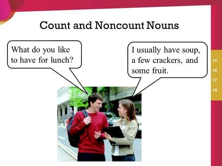 Count and Noncount Nouns What do you like to have for lunch? I usually have soup, a few crackers, and some fruit.