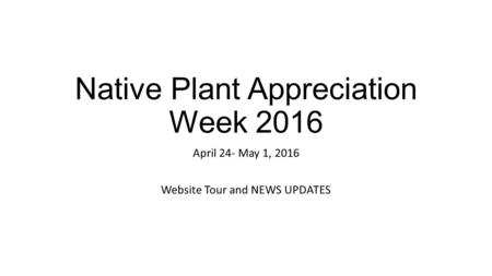Native Plant Appreciation Week 2016 April 24- May 1, 2016 Website Tour and NEWS UPDATES.