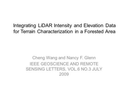 Integrating LiDAR Intensity and Elevation Data for Terrain Characterization in a Forested Area Cheng Wang and Nancy F. Glenn IEEE GEOSCIENCE AND REMOTE.