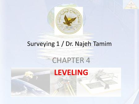 Surveying 1 / Dr. Najeh Tamim CHAPTER 4 LEVELING.