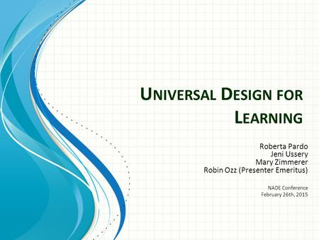 U NIVERSAL D ESIGN FOR L EARNING Roberta Pardo Jeni Ussery Mary Zimmerer Robin Ozz (Presenter Emeritus) NADE Conference February 26th, 2015.