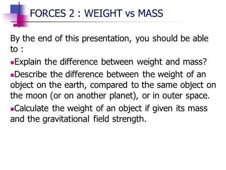 FORCES 2 : WEIGHT vs MASS By the end of this presentation, you should be able to : Explain the difference between weight and mass? Describe the difference.