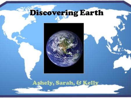 Discovering Earth Ashely, Sarah, & Kelly. What if you had your own planet ? What is the name of your planet? What color is your planet? Who lives there?