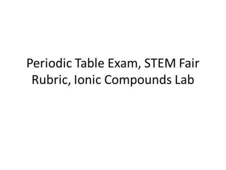 Periodic Table Exam, STEM Fair Rubric, Ionic Compounds Lab.