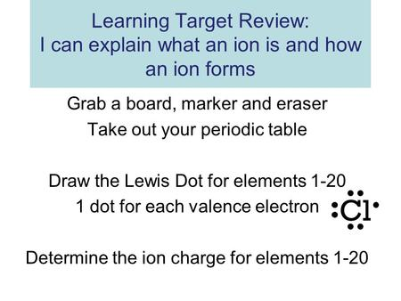Grab a board, marker and eraser Take out your periodic table Draw the Lewis Dot for elements 1-20 1 dot for each valence electron Determine the ion charge.