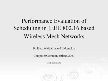 Performance Evaluation of Scheduling in IEEE 802.16 based Wireless Mesh Networks Bo Han, Weijia Jia,and Lidong Lin Computer Communications, 2007 Mei-zhen.