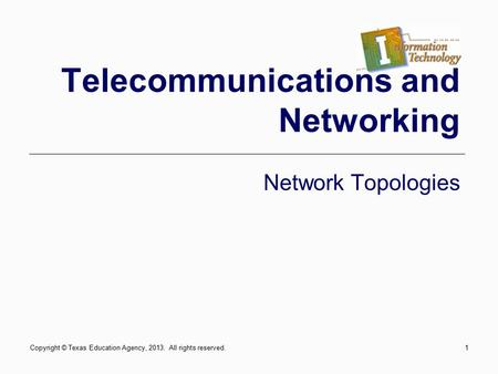 1 Telecommunications and Networking Network Topologies Copyright © Texas Education Agency, 2013. All rights reserved.