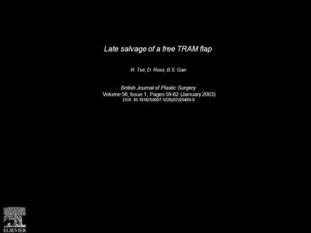 Late salvage of a free TRAM flap R. Tse, D. Ross, B.S. Gan British Journal of Plastic Surgery Volume 56, Issue 1, Pages 59-62 (January 2003) DOI: 10.1016/S0007-1226(02)00480-0.