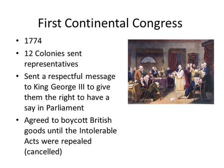 First Continental Congress 1774 12 Colonies sent representatives Sent a respectful message to King George III to give them the right to have a say in Parliament.