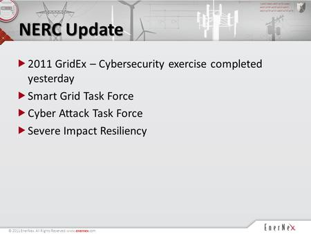 © 2011 EnerNex. All Rights Reserved. www.enernex.com NERC Update  2011 GridEx – Cybersecurity exercise completed yesterday  Smart Grid Task Force  Cyber.