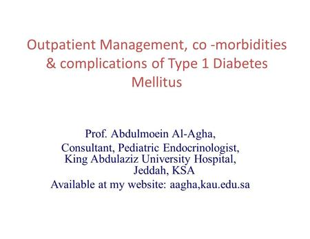 Outpatient Management, co -morbidities & complications of Type 1 Diabetes Mellitus Prof. Abdulmoein Al-Agha, Consultant, Pediatric Endocrinologist, King.