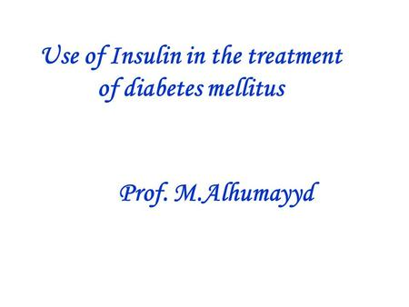 Use of Insulin in the treatment of diabetes mellitus Prof. M.Alhumayyd.