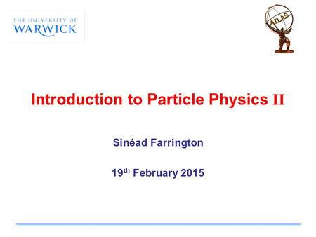 Introduction to Particle Physics II Sinéad Farrington 19 th February 2015.