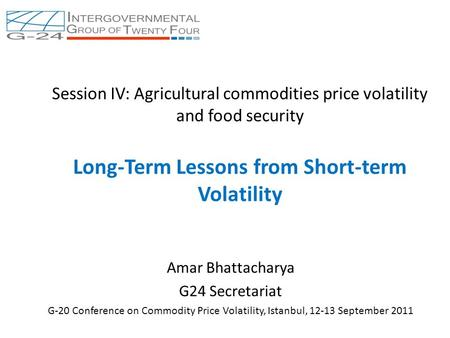 Session IV: Agricultural commodities price volatility and food security Long-Term Lessons from Short-term Volatility Amar Bhattacharya G24 Secretariat.