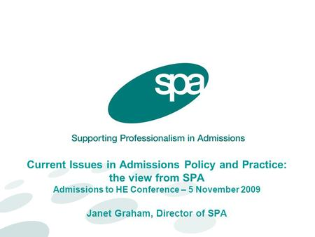 Current Issues in Admissions Policy and Practice: the view from SPA Admissions to HE Conference – 5 November 2009 Janet Graham, Director of SPA.