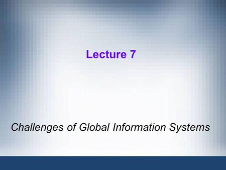Lecture 7 Challenges of Global Information Systems.