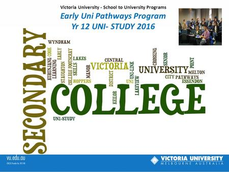 Victoria University - School to University Programs Early Uni Pathways Program Yr 12 UNI- STUDY 2016.