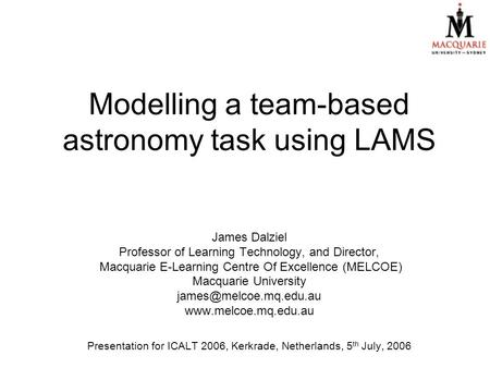 Modelling a team-based astronomy task using LAMS James Dalziel Professor of Learning Technology, and Director, Macquarie E-Learning Centre Of Excellence.