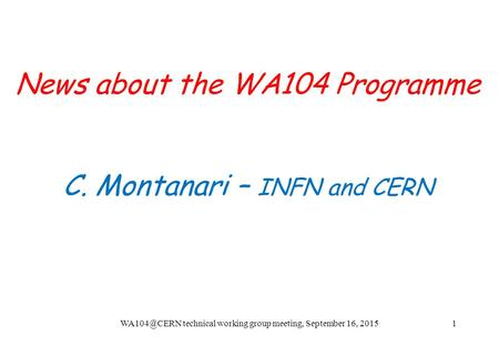 News about the WA104 Programme C. Montanari – INFN and CERN technical working group meeting, September 16, 20151.