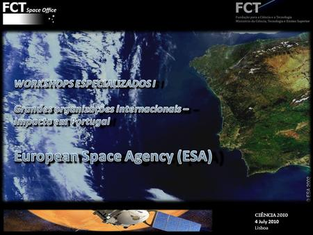 CIÊNCIA 2010 4 July 2010 Lisboa © ESA. CIÊNCIA 2010 4 July 2010 Lisboa © ESA Slide # 2 1. The European Space Agency 2. Impact in Portugal 3. Future 0.