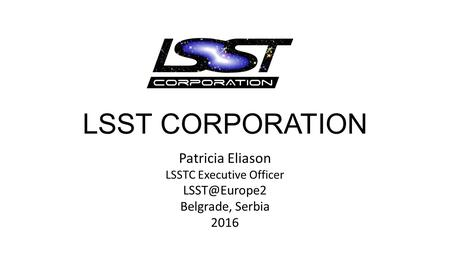 LSST CORPORATION Patricia Eliason LSSTC Executive Officer Belgrade, Serbia 2016.