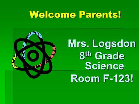 Welcome Parents! Mrs. Logsdon 8 th Grade Science Room F-123!