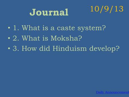 Journal 1. What is a caste system? 2. What is Moksha? 3. How did Hinduism develop? 10/9/13 Daily Announcements.