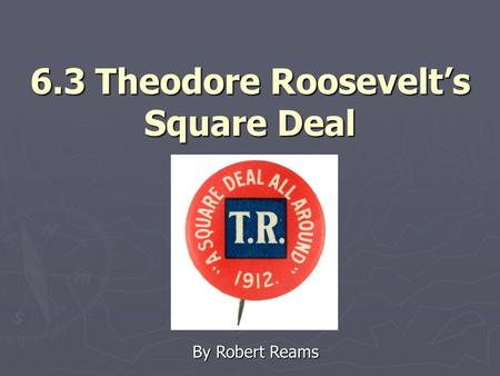 6.3 Theodore Roosevelt's Square Deal By Robert Reams.