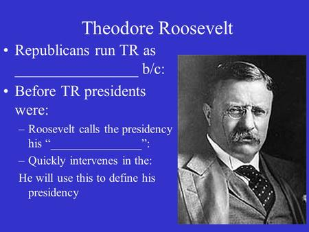 "Theodore Roosevelt Republicans run TR as ________________ b/c: Before TR presidents were: –Roosevelt calls the presidency his ""_______________"": –Quickly."