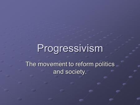 Progressivism The movement to reform politics and society.