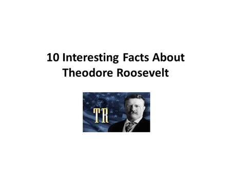 10 Interesting Facts About Theodore Roosevelt