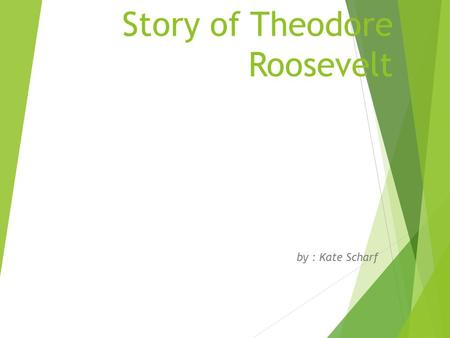 Story of Theodore Roosevelt by : Kate Scharf. Details About Theodore Roosevelt Theodore Roosevelt was born in New York on the date October 27, 1858. He.