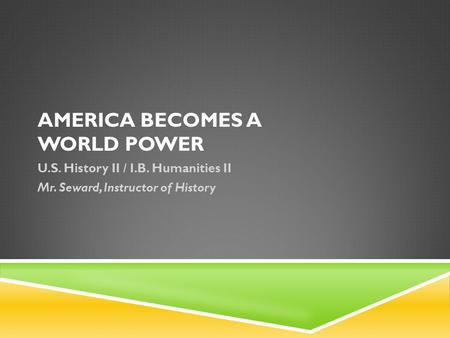 AMERICA BECOMES A WORLD POWER U.S. History II / I.B. Humanities II Mr. Seward, Instructor of History.