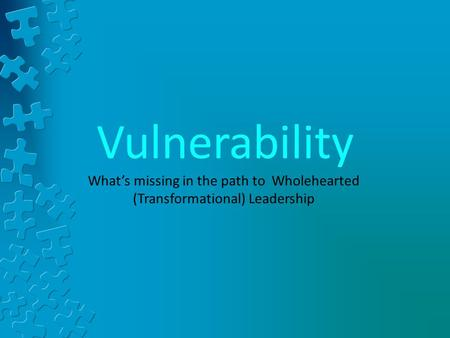 Vulnerability What's missing in the path to Wholehearted (Transformational) Leadership.