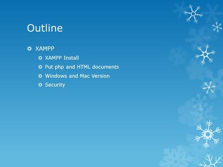 Outline  XAMPP  XAMPP Install  Put php and HTML documents  Windows and Mac Version  Security.