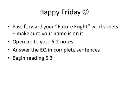 "Happy Friday Pass forward your ""Future Fright"" worksheets – make sure your name is on it Open up to your 5.2 notes Answer the EQ in complete sentences."