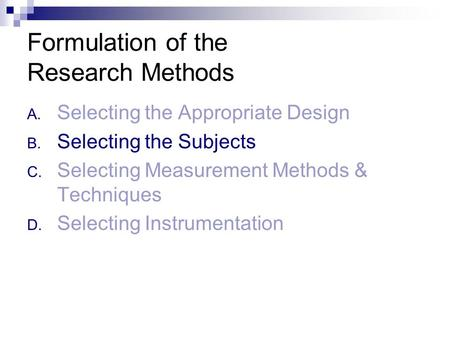 Formulation of the Research Methods A. Selecting the Appropriate Design B. Selecting the Subjects C. Selecting Measurement Methods & Techniques D. Selecting.