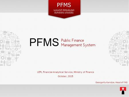 Public Finance Management System LEPL Financial-Analytical Service, Ministry of Finance October, 2015 PFMS George Kurtanidze, Head of FAS.